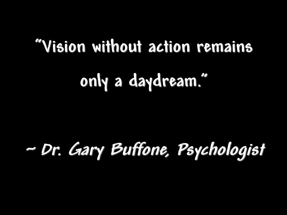 """Vision without action remains only a daydream."" ~ Dr. Gary Buffone, Psychologist"