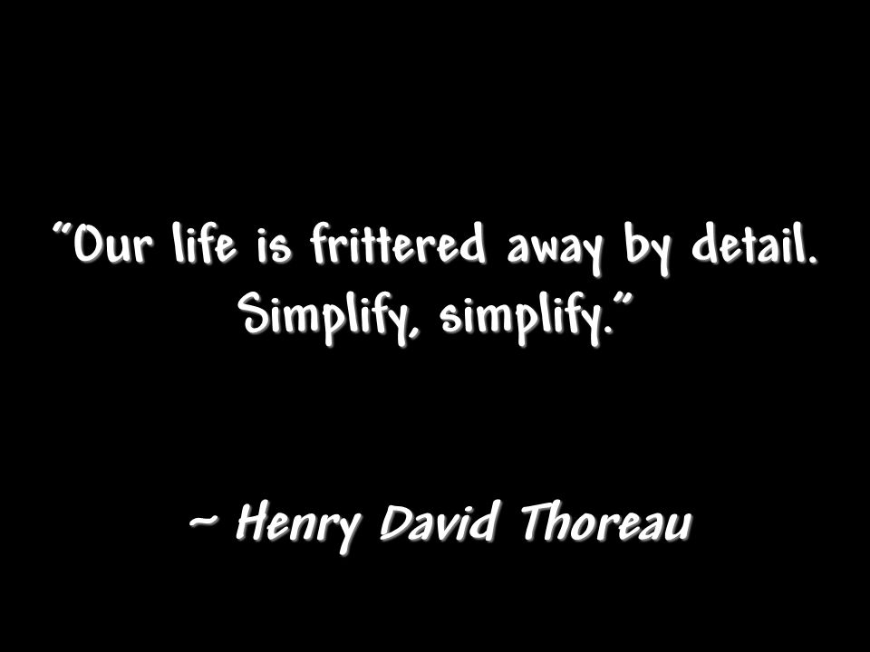 """Our life is frittered away by detail. Simplify, simplify."" ~ Henry David Thoreau"