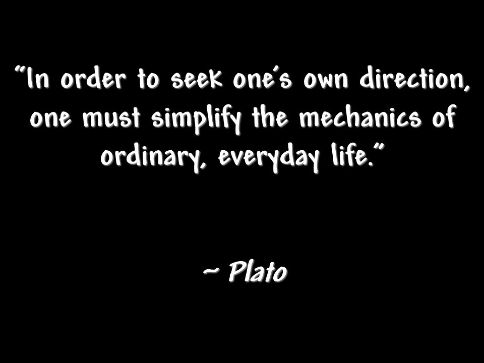"""In order to seek one's own direction, one must simplify the mechanics of ordinary, everyday life."" ~ Plato"