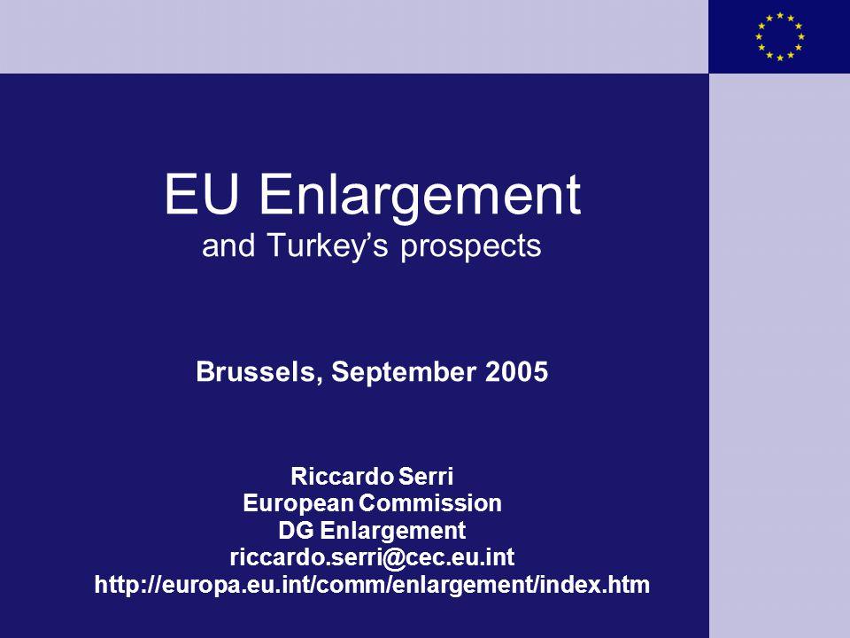 EU Enlargement and Turkey's prospects Brussels, September 2005 Riccardo Serri European Commission DG Enlargement riccardo.serri@cec.eu.int http://euro