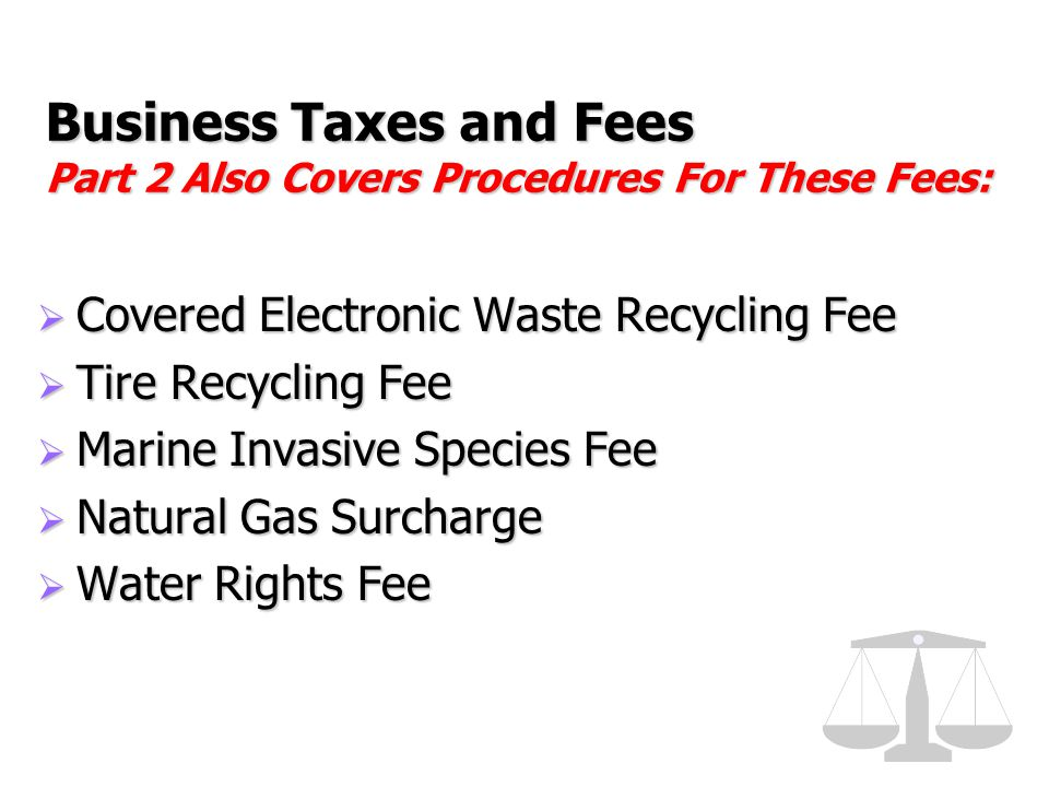 Business Taxes and Fees Part 2 Also Covers Procedures For These Fees:  Covered Electronic Waste Recycling Fee  Tire Recycling Fee  Marine Invasive Species Fee  Natural Gas Surcharge  Water Rights Fee
