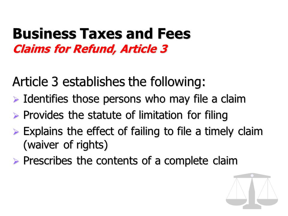 Business Taxes and Fees Claims for Refund, Article 3 Article 3 establishes the following:  Identifies those persons who may file a claim  Provides t