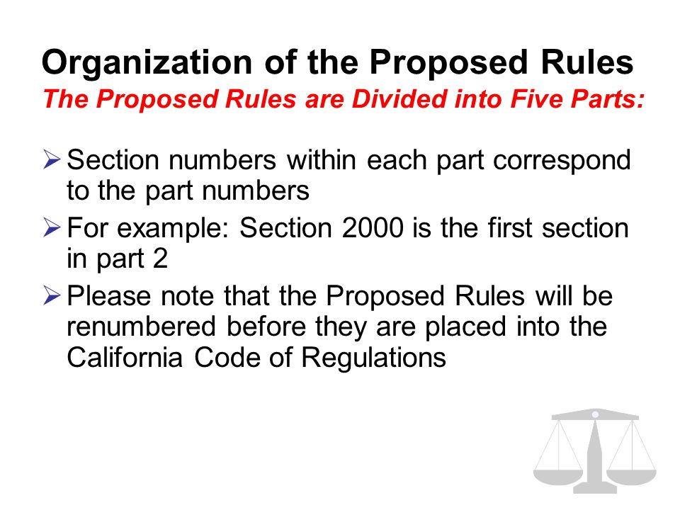 Organization of the Proposed Rules The Proposed Rules are Divided into Five Parts:  Section numbers within each part correspond to the part numbers  For example: Section 2000 is the first section in part 2  Please note that the Proposed Rules will be renumbered before they are placed into the California Code of Regulations