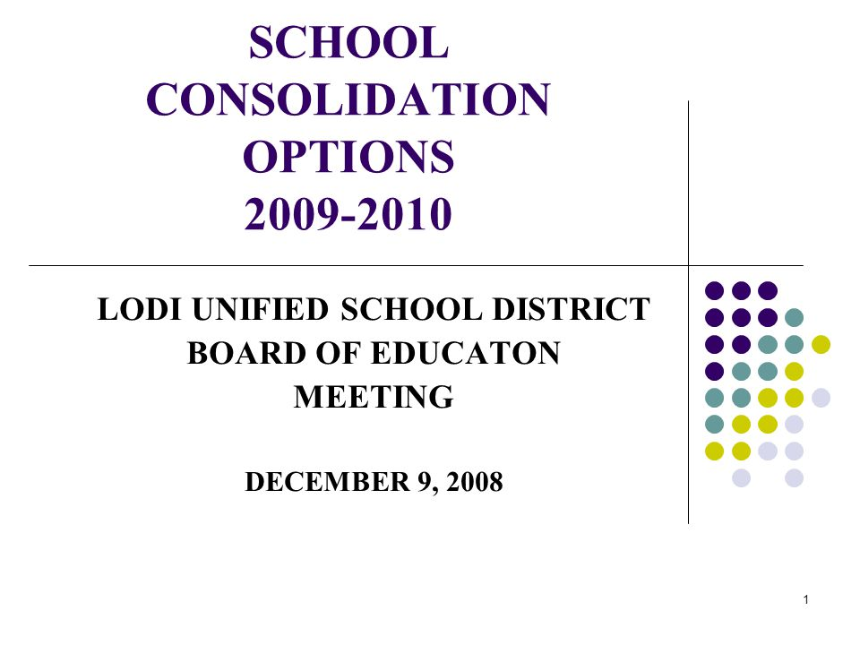 1 SCHOOL CONSOLIDATION OPTIONS 2009-2010 LODI UNIFIED SCHOOL DISTRICT BOARD OF EDUCATON MEETING DECEMBER 9, 2008