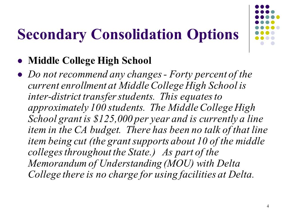 4 Secondary Consolidation Options Middle College High School Do not recommend any changes - Forty percent of the current enrollment at Middle College High School is inter-district transfer students.