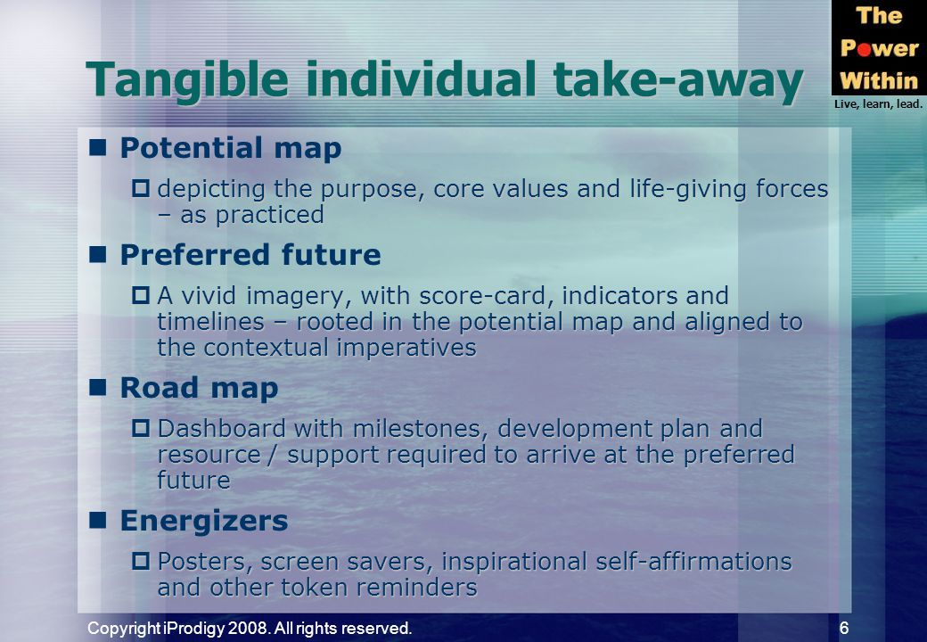Live, learn, lead. Copyright iProdigy 2008. All rights reserved. 6 Tangible individual take-away Potential map  depicting the purpose, core values an