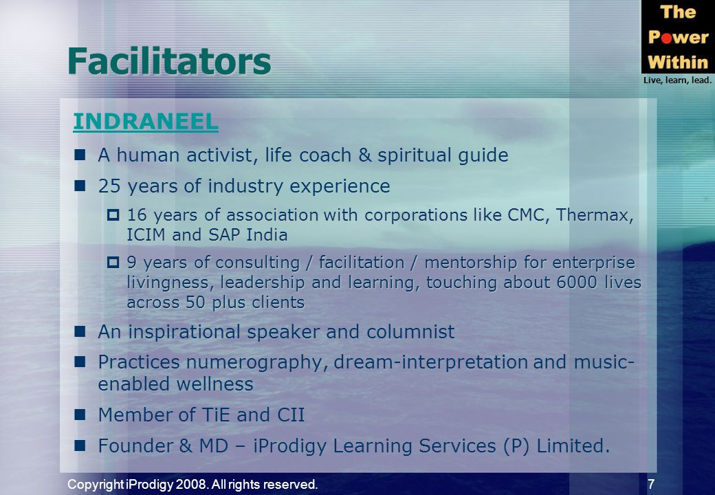 Live, learn, lead. Copyright iProdigy 2008. All rights reserved. 7 Facilitators INDRANEEL A human activist, life coach & spiritual guide 25 years of i