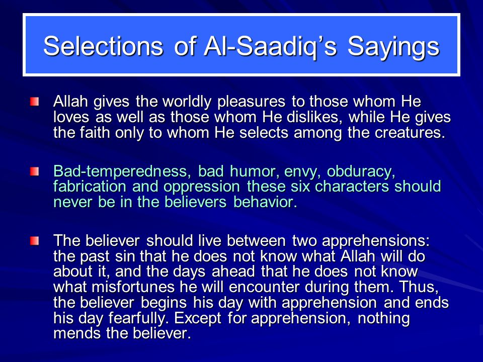 Selections of Al-Saadiq's Sayings Allah gives the worldly pleasures to those whom He loves as well as those whom He dislikes, while He gives the faith