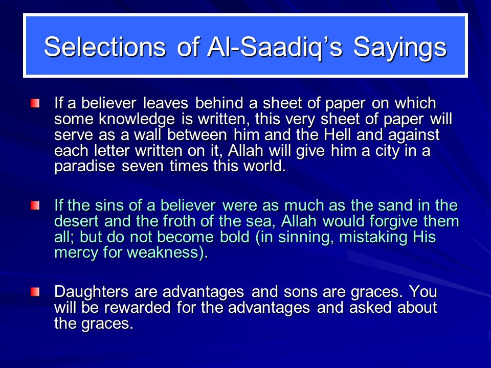 Selections of Al-Saadiq's Sayings If a believer leaves behind a sheet of paper on which some knowledge is written, this very sheet of paper will serve