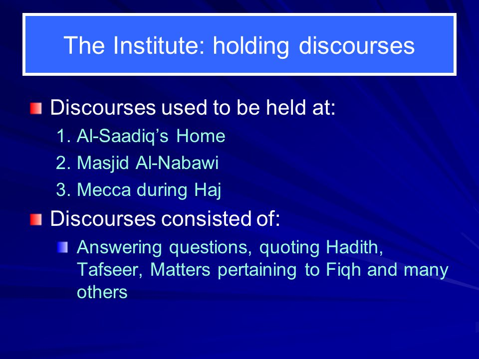 The Institute: holding discourses Discourses used to be held at: 1. 1.Al-Saadiq's Home 2. 2.Masjid Al-Nabawi 3. 3.Mecca during Haj Discourses consiste