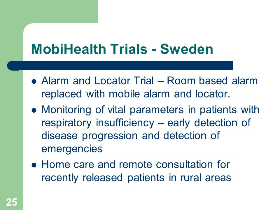 25 MobiHealth Trials - Sweden Alarm and Locator Trial – Room based alarm replaced with mobile alarm and locator.