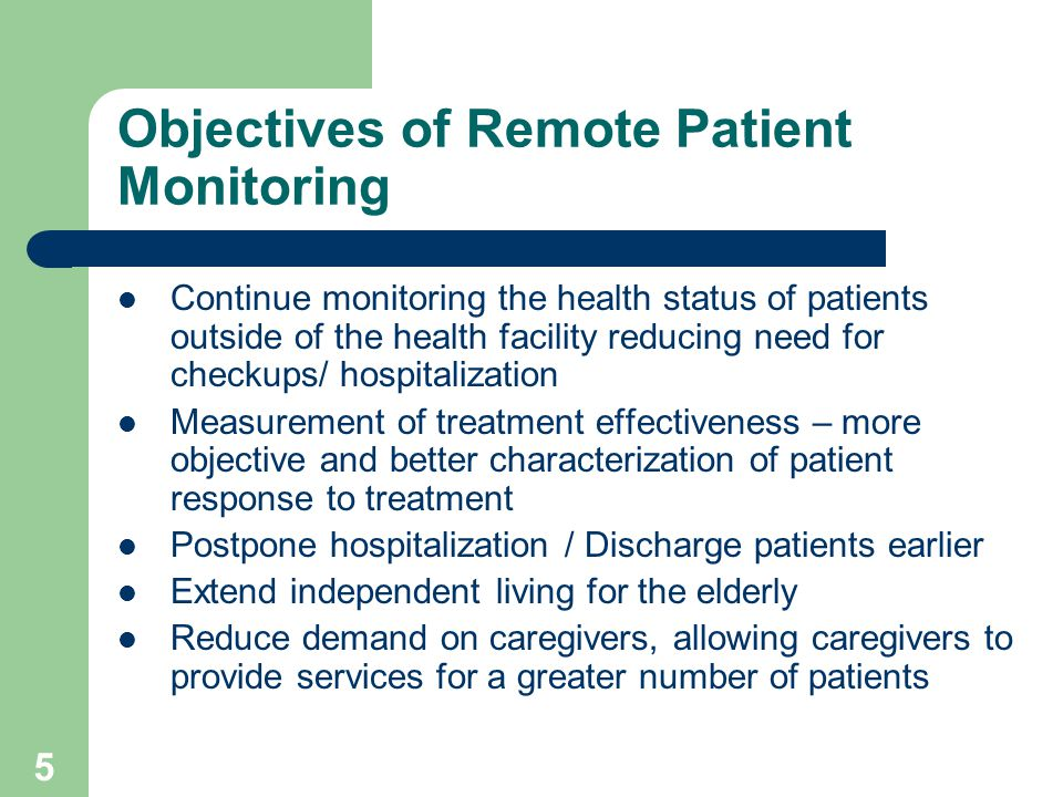 5 Objectives of Remote Patient Monitoring Continue monitoring the health status of patients outside of the health facility reducing need for checkups/ hospitalization Measurement of treatment effectiveness – more objective and better characterization of patient response to treatment Postpone hospitalization / Discharge patients earlier Extend independent living for the elderly Reduce demand on caregivers, allowing caregivers to provide services for a greater number of patients