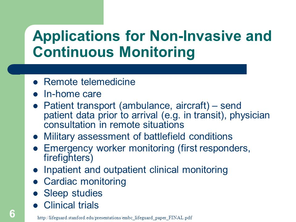 6 Applications for Non-Invasive and Continuous Monitoring Remote telemedicine In-home care Patient transport (ambulance, aircraft) – send patient data prior to arrival (e.g.