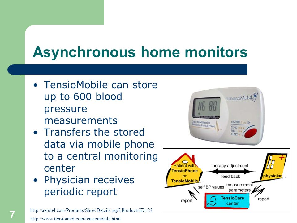 7 Asynchronous home monitors TensioMobile can store up to 600 blood pressure measurements Transfers the stored data via mobile phone to a central monitoring center Physician receives periodic report http://www.tensiomed.com/tensiomobile.html http://aerotel.com/Products/ShowDetails.asp iProductsID=23