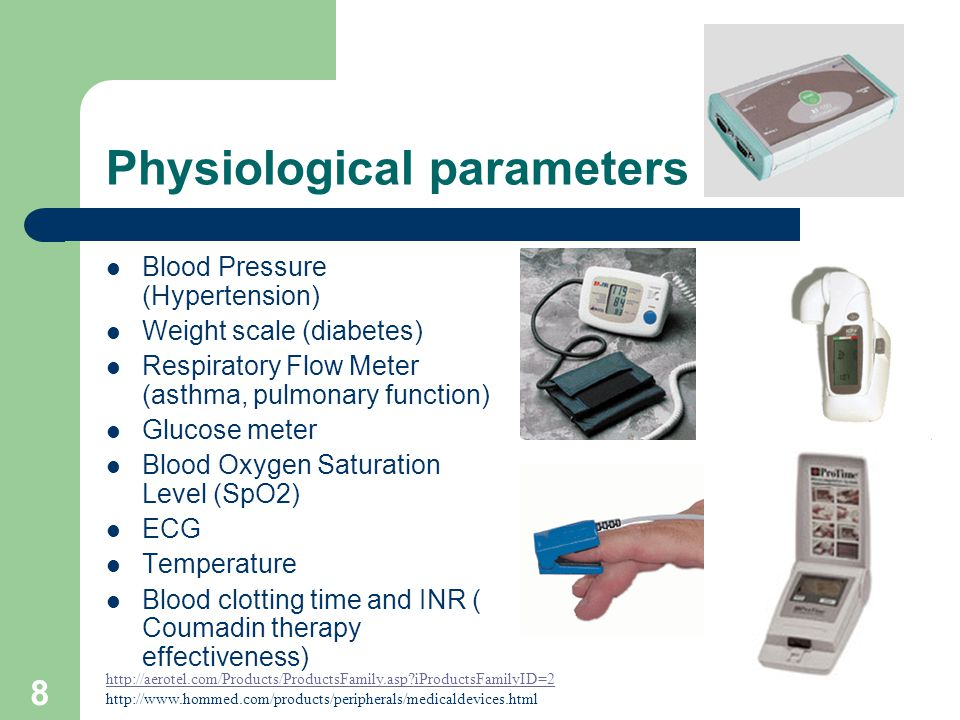 8 Physiological parameters Blood Pressure (Hypertension) Weight scale (diabetes) Respiratory Flow Meter (asthma, pulmonary function) Glucose meter Blood Oxygen Saturation Level (SpO2) ECG Temperature Blood clotting time and INR ( Coumadin therapy effectiveness) http://aerotel.com/Products/ProductsFamily.asp iProductsFamilyID=2 http://www.hommed.com/products/peripherals/medicaldevices.html