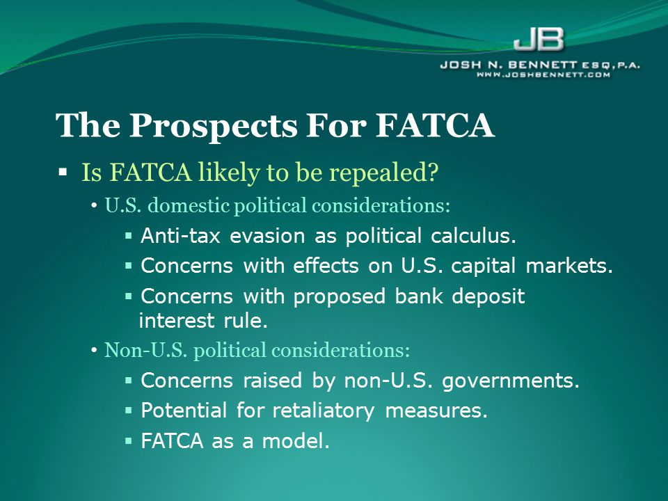  Is FATCA likely to be repealed? U.S. domestic political considerations:  Anti-tax evasion as political calculus.  Concerns with effects on U.S. ca