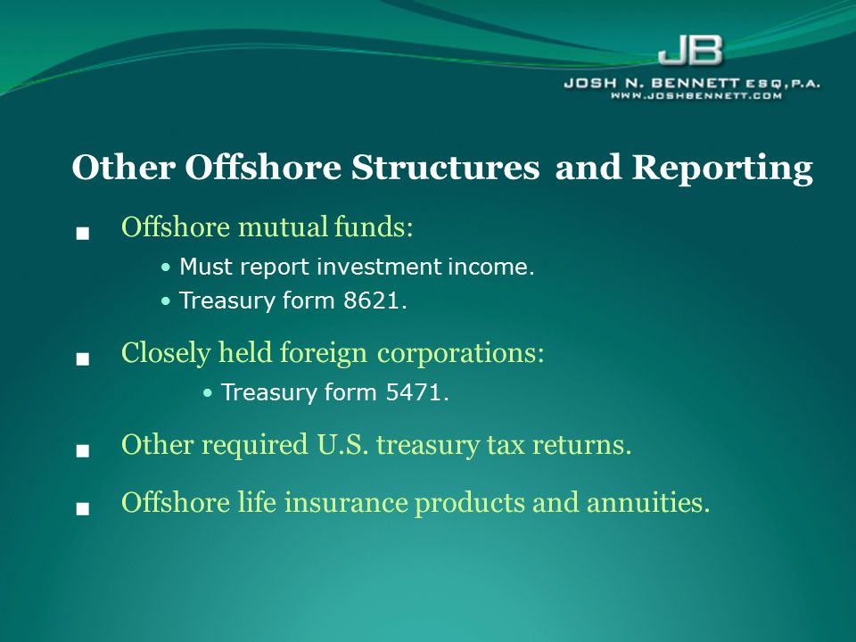  Offshore mutual funds: Must report investment income. Treasury form 8621.  Closely held foreign corporations: Treasury form 5471.  Other required