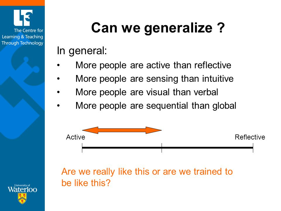 Can we generalize ? In general: More people are active than reflective More people are sensing than intuitive More people are visual than verbal More