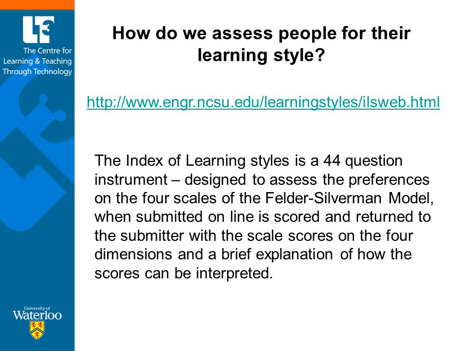 How do we assess people for their learning style? http://www.engr.ncsu.edu/learningstyles/ilsweb.html The Index of Learning styles is a 44 question in