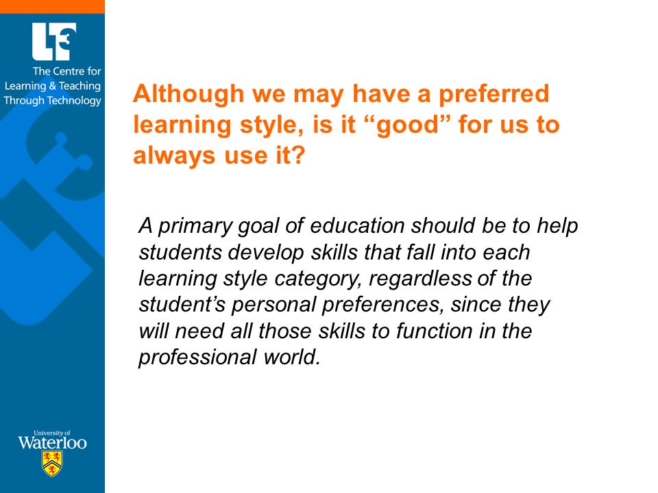 "Although we may have a preferred learning style, is it ""good"" for us to always use it? A primary goal of education should be to help students develop"