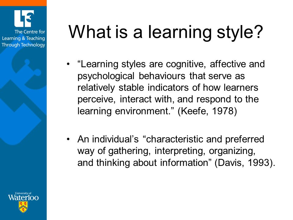 "What is a learning style? ""Learning styles are cognitive, affective and psychological behaviours that serve as relatively stable indicators of how lea"