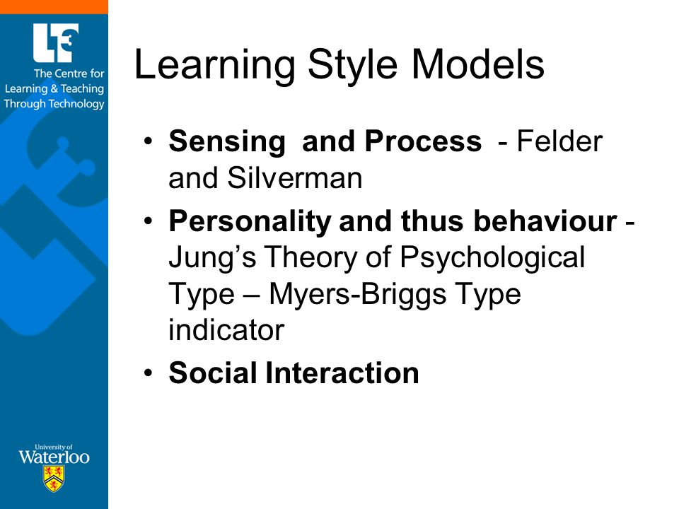 Learning Style Models Sensing and Process - Felder and Silverman Personality and thus behaviour - Jung's Theory of Psychological Type – Myers-Briggs T