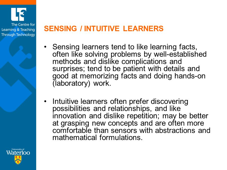 SENSING / INTUITIVE LEARNERS Sensing learners tend to like learning facts, often like solving problems by well-established methods and dislike complic