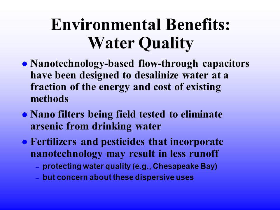 Environmental Benefits: Water Quality l Nanotechnology-based flow-through capacitors have been designed to desalinize water at a fraction of the energy and cost of existing methods l Nano filters being field tested to eliminate arsenic from drinking water l Fertilizers and pesticides that incorporate nanotechnology may result in less runoff – protecting water quality (e.g., Chesapeake Bay) – but concern about these dispersive uses