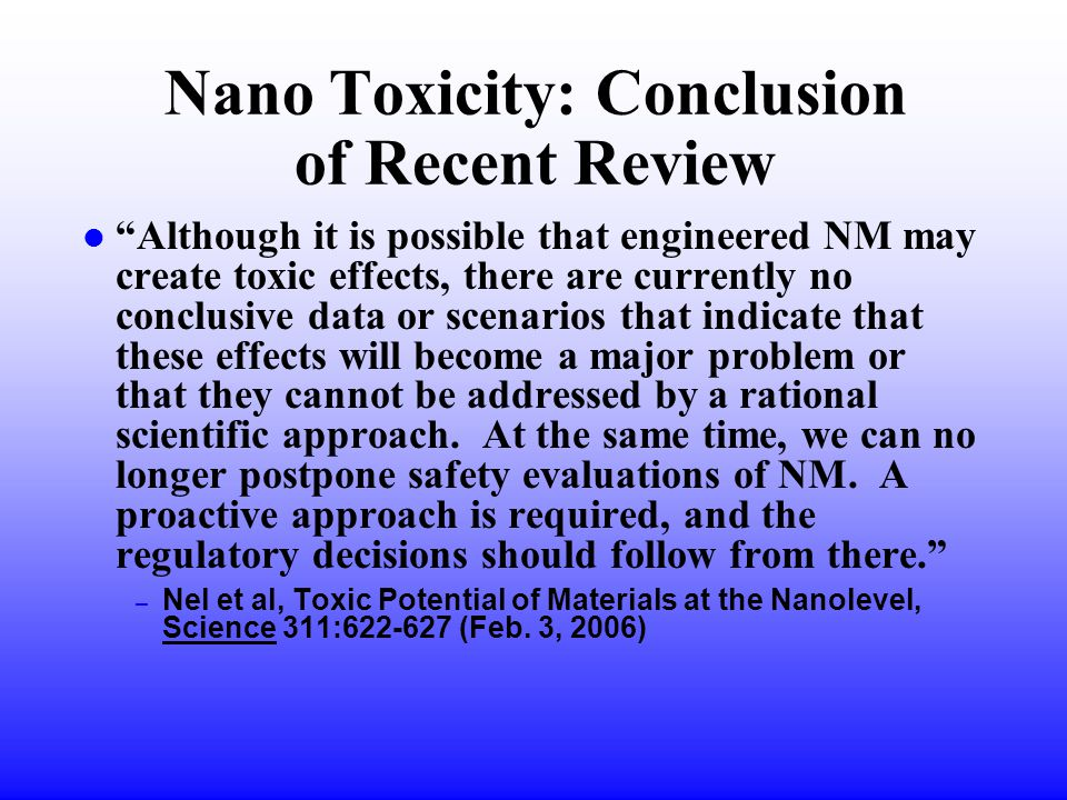 Nano Toxicity: Conclusion of Recent Review l Although it is possible that engineered NM may create toxic effects, there are currently no conclusive data or scenarios that indicate that these effects will become a major problem or that they cannot be addressed by a rational scientific approach.