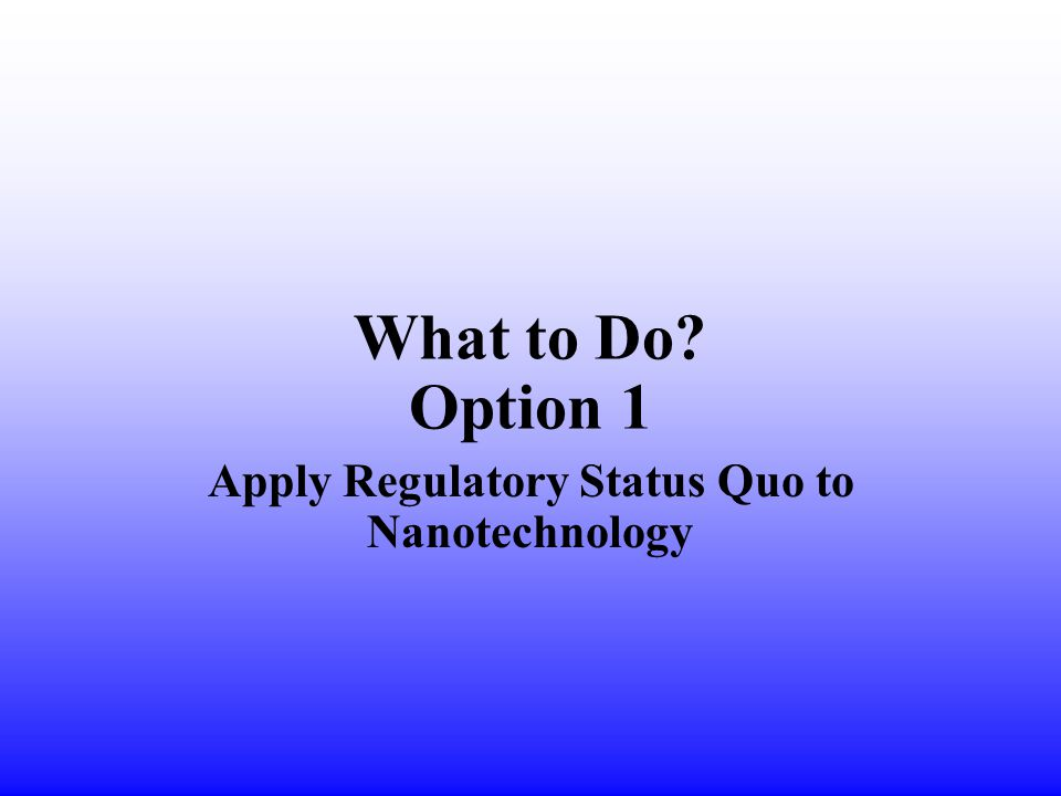 What to Do Option 1 Apply Regulatory Status Quo to Nanotechnology