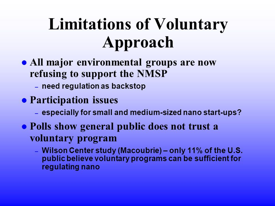 Limitations of Voluntary Approach l All major environmental groups are now refusing to support the NMSP – need regulation as backstop l Participation issues – especially for small and medium-sized nano start-ups.