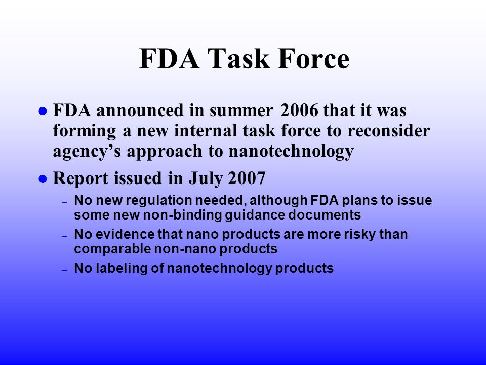 FDA Task Force l FDA announced in summer 2006 that it was forming a new internal task force to reconsider agency's approach to nanotechnology l Report issued in July 2007 – No new regulation needed, although FDA plans to issue some new non-binding guidance documents – No evidence that nano products are more risky than comparable non-nano products – No labeling of nanotechnology products
