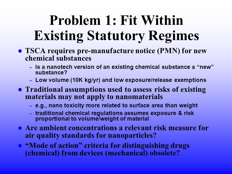 Problem 1: Fit Within Existing Statutory Regimes l TSCA requires pre-manufacture notice (PMN) for new chemical substances – Is a nanotech version of an existing chemical substance a new substance.