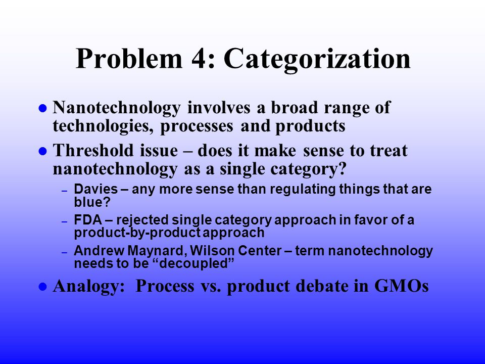 Problem 4: Categorization l Nanotechnology involves a broad range of technologies, processes and products l Threshold issue – does it make sense to treat nanotechnology as a single category.