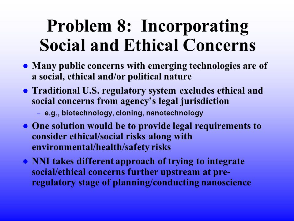 Problem 8: Incorporating Social and Ethical Concerns l Many public concerns with emerging technologies are of a social, ethical and/or political nature l Traditional U.S.