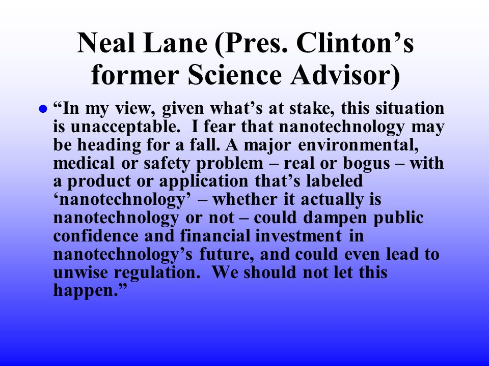 """Neal Lane (Pres. Clinton's former Science Advisor) l """"In my view, given what's at stake, this situation is unacceptable. I fear that nanotechnology ma"""