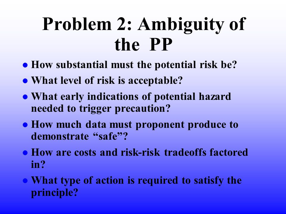 Problem 2: Ambiguity of the PP l How substantial must the potential risk be.