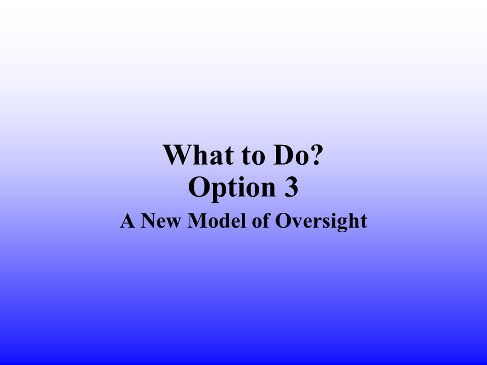 What to Do Option 3 A New Model of Oversight