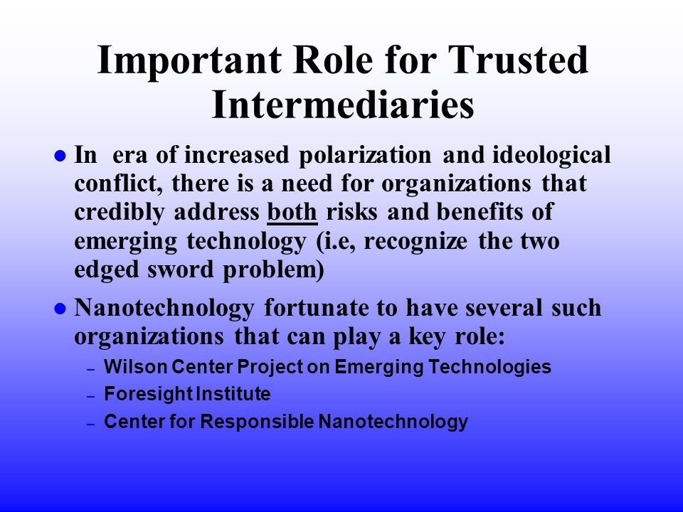 Important Role for Trusted Intermediaries l In era of increased polarization and ideological conflict, there is a need for organizations that credibly address both risks and benefits of emerging technology (i.e, recognize the two edged sword problem) l Nanotechnology fortunate to have several such organizations that can play a key role: – Wilson Center Project on Emerging Technologies – Foresight Institute – Center for Responsible Nanotechnology