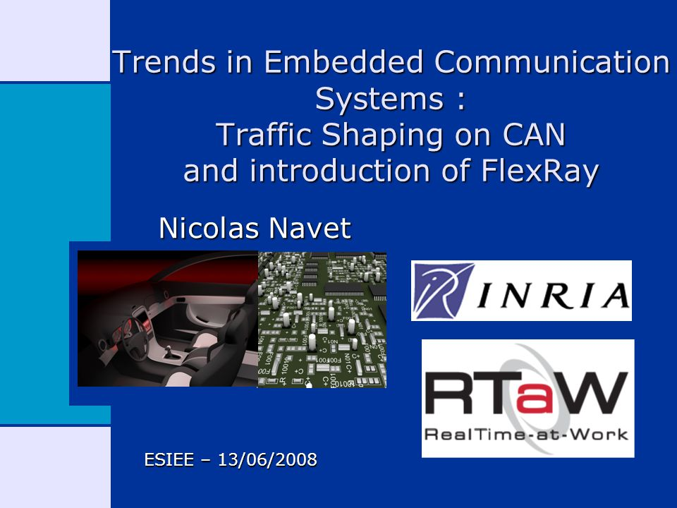 Trends in Embedded Communication Systems : Traffic Shaping on CAN and introduction of FlexRay Nicolas Navet ESIEE – 13/06/2008