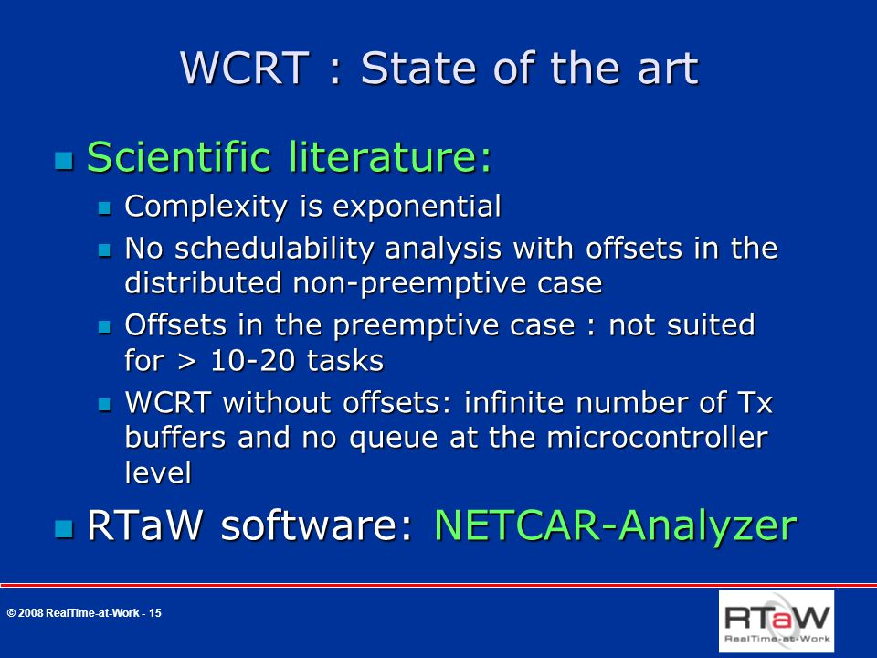 © 2008 RealTime-at-Work - 15 WCRT : State of the art Scientific literature: Scientific literature: Complexity is exponential Complexity is exponential No schedulability analysis with offsets in the distributed non-preemptive case No schedulability analysis with offsets in the distributed non-preemptive case Offsets in the preemptive case : not suited for > 10-20 tasks Offsets in the preemptive case : not suited for > 10-20 tasks WCRT without offsets: infinite number of Tx buffers and no queue at the microcontroller level WCRT without offsets: infinite number of Tx buffers and no queue at the microcontroller level RTaW software: NETCAR-Analyzer RTaW software: NETCAR-Analyzer