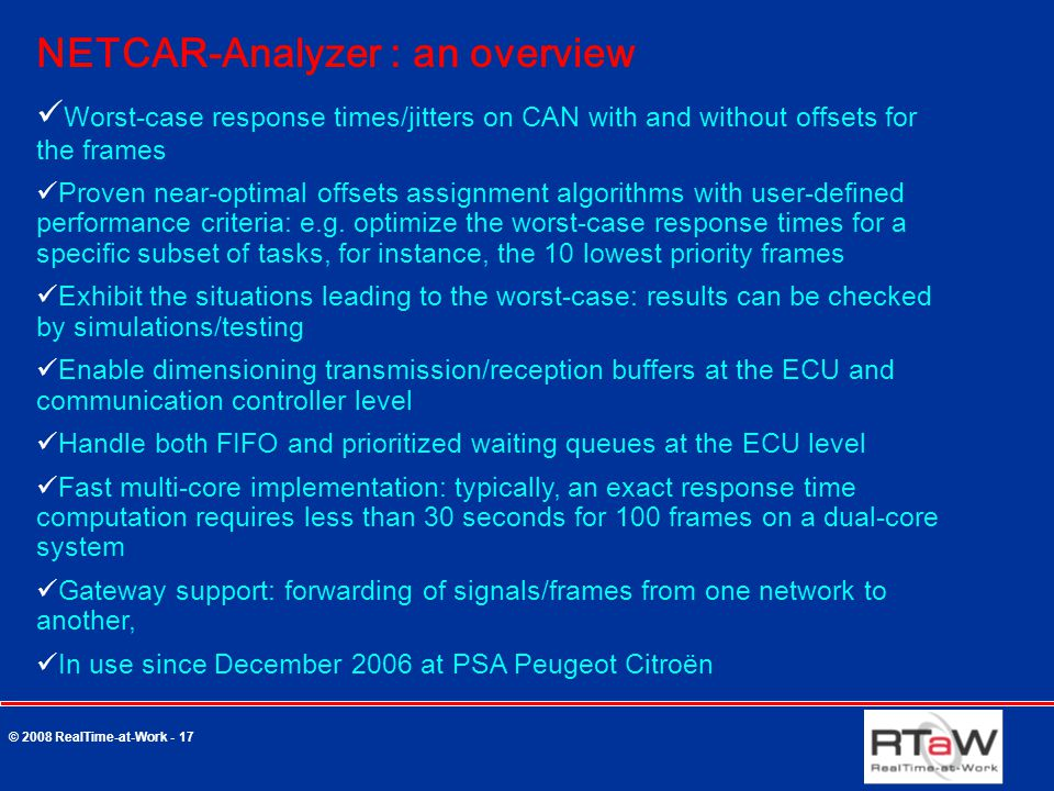 © 2008 RealTime-at-Work - 17 NETCAR-Analyzer : an overview Worst-case response times/jitters on CAN with and without offsets for the frames Proven near-optimal offsets assignment algorithms with user-defined performance criteria: e.g.