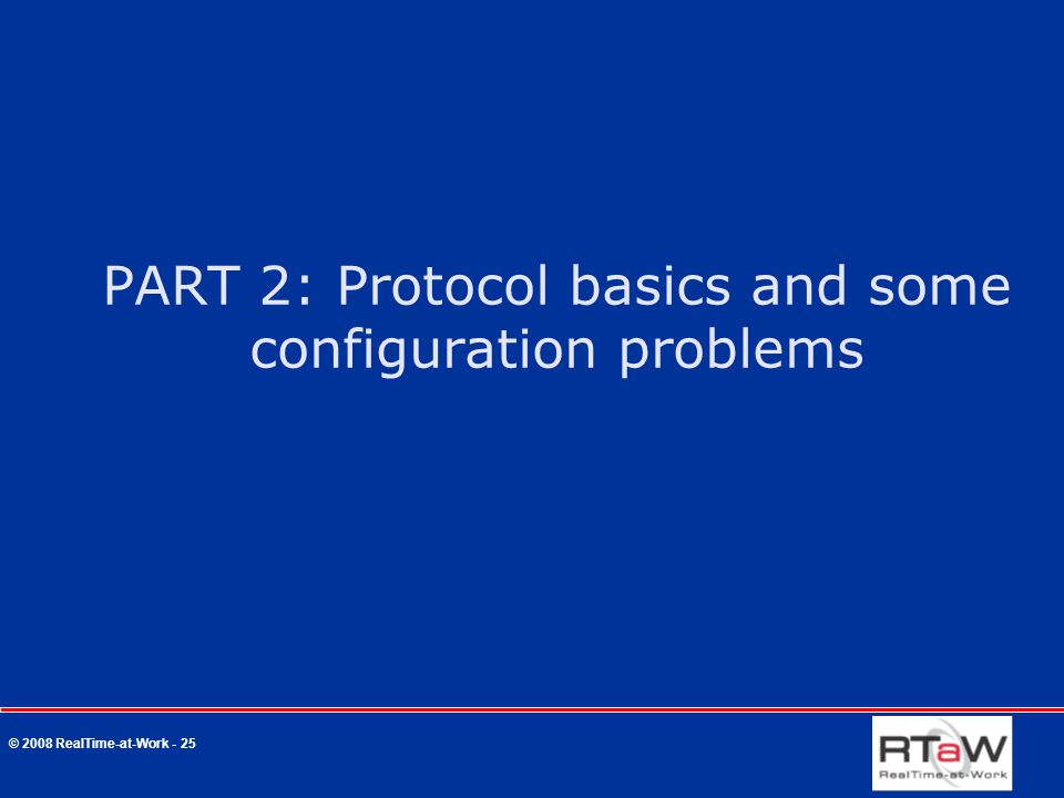 © 2008 RealTime-at-Work - 25 PART 2: Protocol basics and some configuration problems