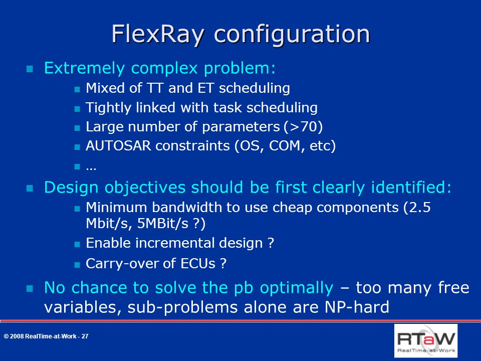 © 2008 RealTime-at-Work - 27 FlexRay configuration Extremely complex problem: Mixed of TT and ET scheduling Tightly linked with task scheduling Large number of parameters (>70) AUTOSAR constraints (OS, COM, etc) … Design objectives should be first clearly identified: Minimum bandwidth to use cheap components (2.5 Mbit/s, 5MBit/s ?) Enable incremental design .