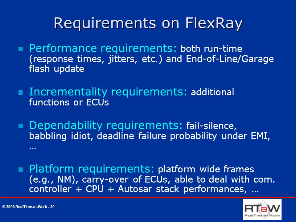 © 2008 RealTime-at-Work - 29 Requirements on FlexRay Performance requirements: both run-time (response times, jitters, etc.) and End-of-Line/Garage fl