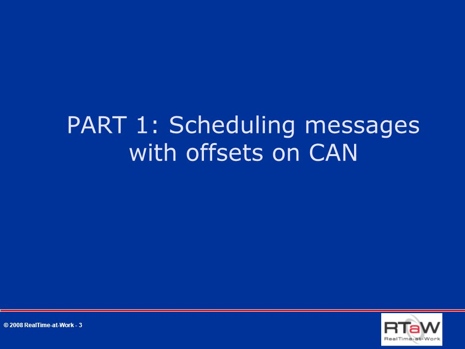 © 2008 RealTime-at-Work - 3 PART 1: Scheduling messages with offsets on CAN