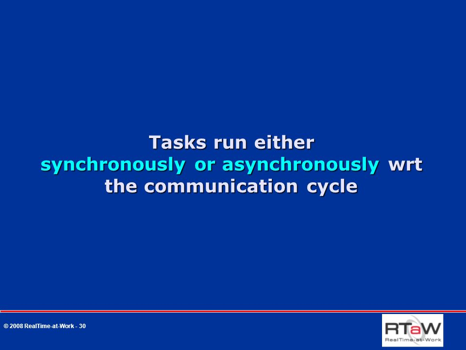 © 2008 RealTime-at-Work - 30 Tasks run either synchronously or asynchronously wrt the communication cycle