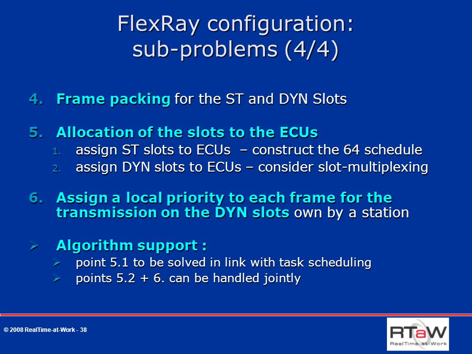 © 2008 RealTime-at-Work - 38 FlexRay configuration: sub-problems (4/4) 4.Frame packing for the ST and DYN Slots 5.Allocation of the slots to the ECUs 1.