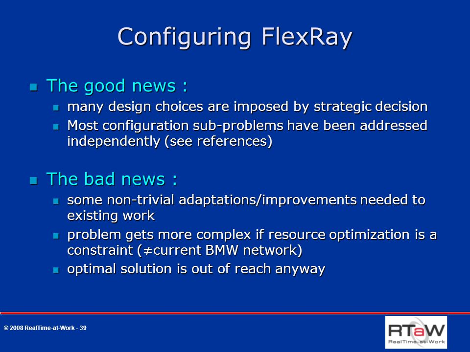 © 2008 RealTime-at-Work - 39 Configuring FlexRay The good news : The good news : many design choices are imposed by strategic decision many design choices are imposed by strategic decision Most configuration sub-problems have been addressed independently (see references) Most configuration sub-problems have been addressed independently (see references) The bad news : The bad news : some non-trivial adaptations/improvements needed to existing work some non-trivial adaptations/improvements needed to existing work problem gets more complex if resource optimization is a constraint (≠current BMW network) problem gets more complex if resource optimization is a constraint (≠current BMW network) optimal solution is out of reach anyway optimal solution is out of reach anyway
