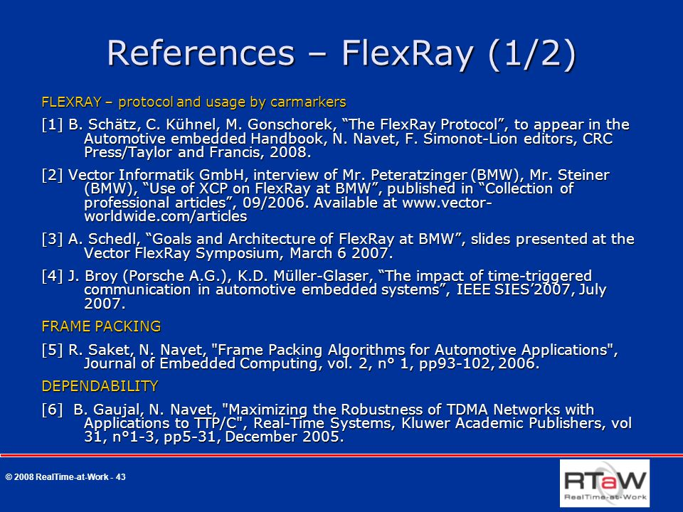 © 2008 RealTime-at-Work - 43 References – FlexRay (1/2) FLEXRAY – protocol and usage by carmarkers [1] B.